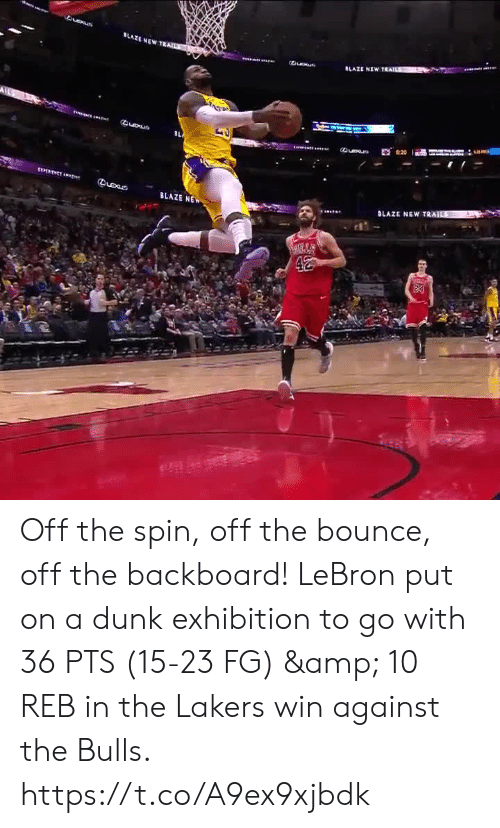 Dunk, Los Angeles Lakers, and Memes: LAZE NEWT  Queue  BLAZE NE Off the spin, off the bounce, off the backboard!   LeBron put on a dunk exhibition to go with 36 PTS (15-23 FG) & 10 REB in the Lakers win against the Bulls.  https://t.co/A9ex9xjbdk