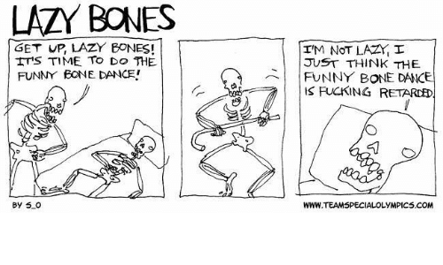 funny bone: LAZY BONES  GET UP, LAZY EONES!  ITS TIME TO DO THE  FUNNY BONE DANCE!  By SLO  I'M NOT LAZri I  JUST THINK THE  FUNNY BONE DANCE  FUCKING RETARDED.  WWW TEAMSPECIALO  LYMPICS.COM