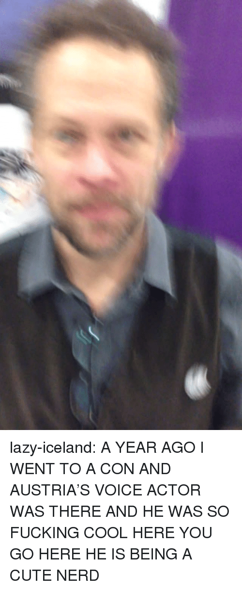 Cute, Fucking, and Lazy: lazy-iceland:  A YEAR AGO I WENT TO A CON AND AUSTRIA'S VOICE ACTOR WAS THERE AND HE WAS SO FUCKING COOL HERE YOU GO HERE HE IS BEING A CUTE NERD