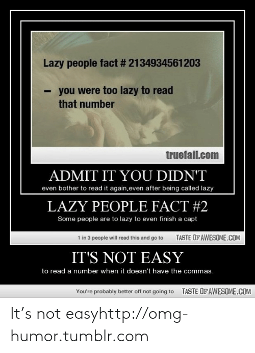Capt: Lazy people fact # 2134934561203  you were too lazy to read  that number  truefail.com  ADMIT IT YOU DIDN'T  even bother to read it again,even after being called lazy  LAZY PEOPLE FACT #2  Some people are to lazy to even finish a capt  TASTE OF AWESOME.COM  1 in 3 people will read this and go to  IT'S NOT EASY  to read a number when it doesn't have the commas.  TASTE OFAWESOME.COM  You're probably better off not going to It's not easyhttp://omg-humor.tumblr.com