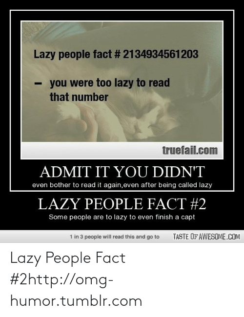Capt: Lazy people fact # 2134934561203  you were too lazy to read  that number  truefail.com  ADMIT IT YOU DIDN'T  even bother to read it again,even after being called lazy  LAZY PEOPLE FACT #2  Some people are to lazy to even finish a capt  TASTE OF AWESOME.COM  1 in 3 people will read this and go to Lazy People Fact #2http://omg-humor.tumblr.com