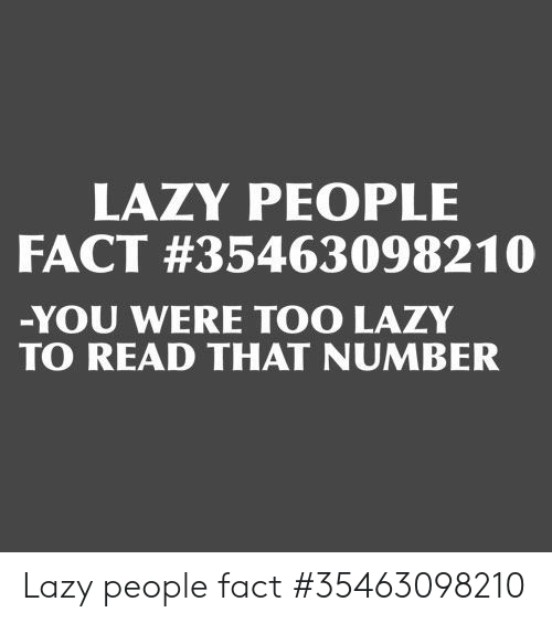 Lazy People: LAZY PEOPLE  FACT #35463098210  -YOU WERE TOO LAZY  TO READ THAT NUMBER Lazy people fact #35463098210