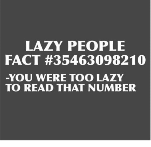 Lazy People: LAZY PEOPLE  FACT #35463098210  -YOU WERE TOO LAZY  TO READ THAT NUMBER