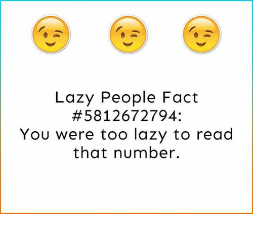 Lazy People: Lazy People Fact  58 12672794  You were too lazy to read  that number.