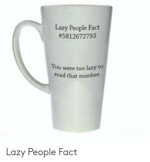 Lazy People: Lazy People Fact  #5812672793  You were too lazy to  read that number Lazy People Fact