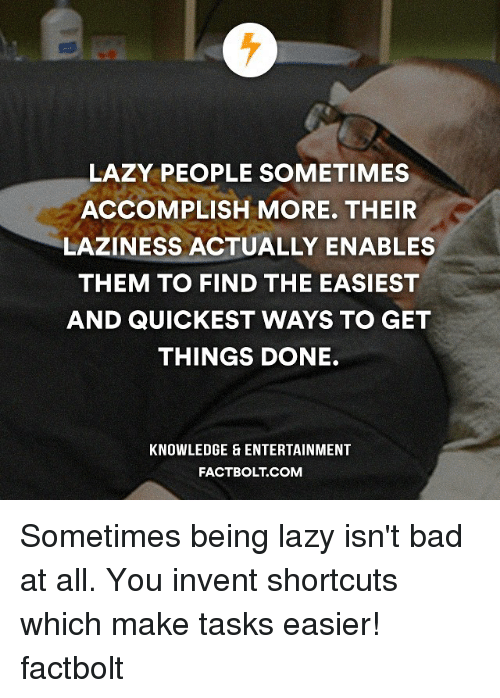 enabler: LAZY PEOPLE SOMETIMES  ACCOMPLISH MORE. THEIR  LAZINESS ACTUALLY ENABLES  THEM TO FIND THE EASIEST  AND QUICKEST WAYS TO GET  THINGS DONE.  KNOWLEDGE ENTERTAINMENT  FACTBOLT COM Sometimes being lazy isn't bad at all. You invent shortcuts which make tasks easier! factbolt