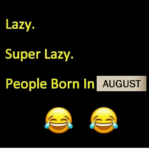 Lazy People: Lazy.  Super Lazy.  People Born In  AUGUST