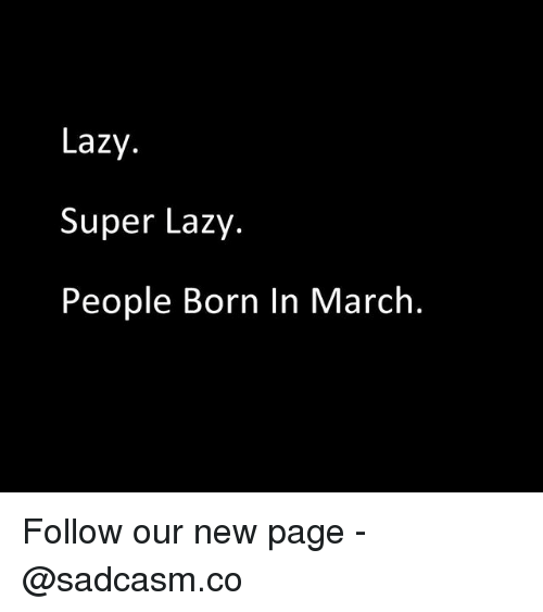 Lazy People: Lazy.  Super Lazy.  People Born In March. Follow our new page - @sadcasm.co