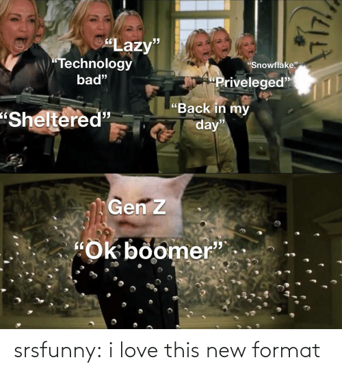 "Bad, Lazy, and Love: ""Lazy""  ""Technology  ""Snowflake""  bad""  ""Priveleged""  ""Back in my  ""Sheltered""  day""  Gen z  ""Ok boomer"" srsfunny:  i love this new format"