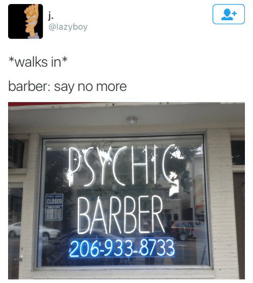Barber, Say No More, and Psychic: @lazyboy  *walks in*  barber: say no more  PSYCHIC  BARBER  CLOSED  206:933-8733