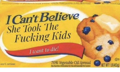 Fucking, Kids, and Believe: lCan't Believe  She Took The  Fucking Kids  I eant to die!  100% serious  T0