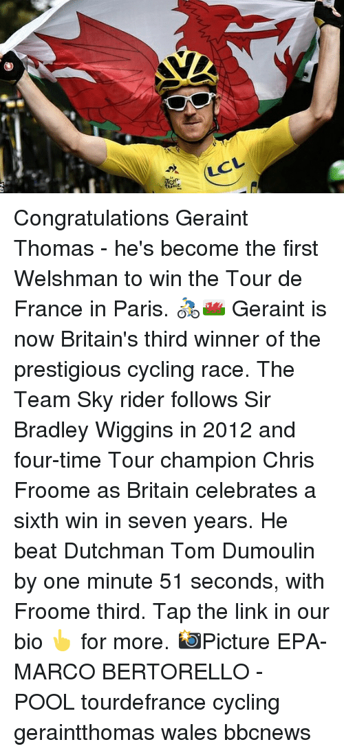 wiggins: LCL Congratulations Geraint Thomas - he's become the first Welshman to win the Tour de France in Paris. 🚴‍♂️🏴󠁧󠁢󠁷󠁬󠁳󠁿 Geraint is now Britain's third winner of the prestigious cycling race. The Team Sky rider follows Sir Bradley Wiggins in 2012 and four-time Tour champion Chris Froome as Britain celebrates a sixth win in seven years. He beat Dutchman Tom Dumoulin by one minute 51 seconds, with Froome third. Tap the link in our bio 👆 for more. 📸Picture EPA-MARCO BERTORELLO - POOL tourdefrance cycling geraintthomas wales bbcnews