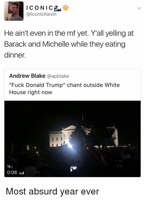 """Fuck Donald Trump: @lconlcKevin  He ain't even in the mf yet. Y'all yelling at  Barack and Michelle while they eating  dinner.  Andrew Blake @apblake  """"Fuck Donald Trump"""" chant outside White  House right now  ki  0:08 l Most absurd year ever"""