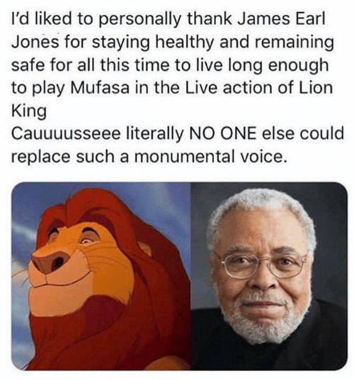 Remaining: l'd liked to personally thank James Earl  Jones for staying healthy and remaining  safe for all this time to live long enough  to play Mufasa in the Live action of Lion  King  Cauuuusseee literally NO ONE else could  replace such a monumental voice.