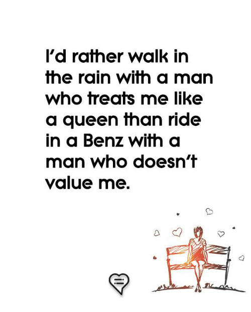 benz: l'd rather walk in  the rain with a man  who treats me like  a queen fhan ride  in a Benz with a  man who doesn't  value me.