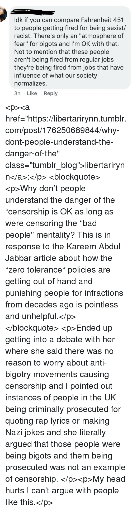 """Arguing, Head, and Rap: ldk if you can compare Fahrenheit 451  to people getting fired for being sexist/  racist. There's only an """"atmosphere of  fear"""" for bigots and I'm OK with that.  Not to mention that these people  aren't being fired from regular jobs  they're being fired from jobs that have  influence of what our society  normalizes.  3h Like Reply <p><a href=""""https://libertarirynn.tumblr.com/post/176250689844/why-dont-people-understand-the-danger-of-the"""" class=""""tumblr_blog"""">libertarirynn</a>:</p>  <blockquote><p>Why don't people understand the danger of the """"censorship is OK as long as were censoring the """"bad people"""" mentality? This is in response to the Kareem Abdul Jabbar article about how the """"zero tolerance"""" policies are getting out of hand and punishing people for infractions from decades ago is pointless and unhelpful.</p></blockquote>  <p>Ended up getting into a debate with her where she said there was no reason to worry about anti-bigotry movements causing censorship and I pointed out instances of people in the UK being criminally prosecuted for quoting rap lyrics or making Nazi jokes and she literally argued that those people were being bigots and them being prosecuted was not an example of censorship. </p><p>My head hurts I can't argue with people like this.</p>"""