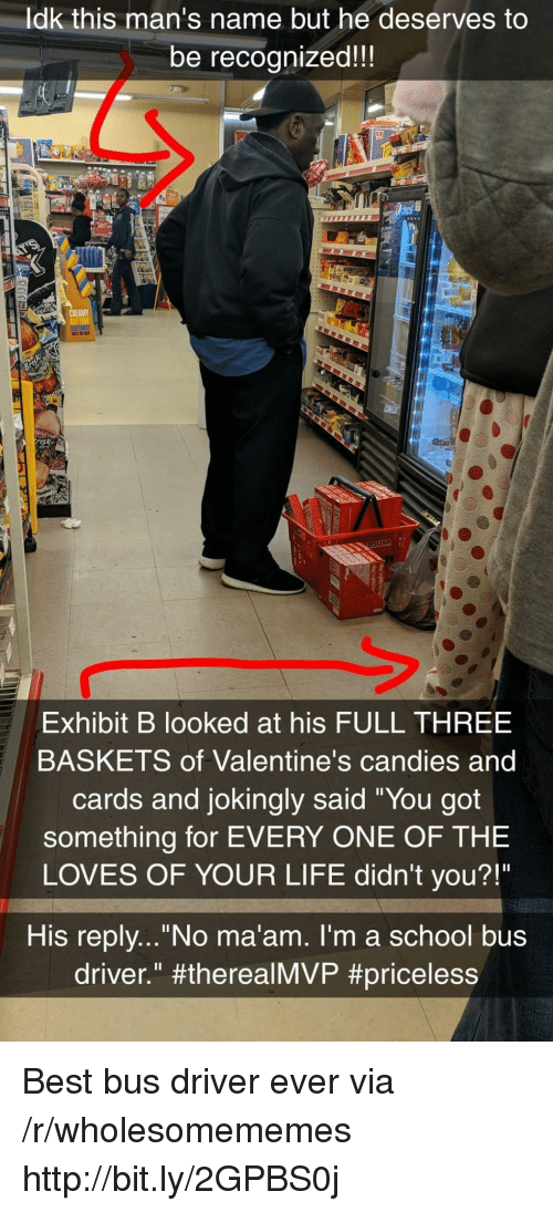 "Exhibit: ldk this man's name but he deserves to  be recognized!!  sk  Exhibit B looked at his FULL THREE  BASKETS of Valentine's candies and  cards and jokingly said ""You got  something for EVERY ONE OF THE  LOVES OF YOUR LIFE didn't you?!""  His replv...""No ma'am. I'm a school bus  driver."" Best bus driver ever via /r/wholesomememes http://bit.ly/2GPBS0j"