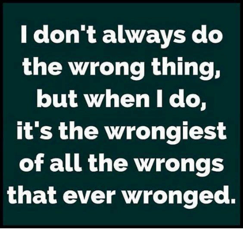Dank, Wrongs, and All The: ldont always do  the wrong thing,  but when I do,  it's the wrongiest  of all the wrongs  that ever wronged.