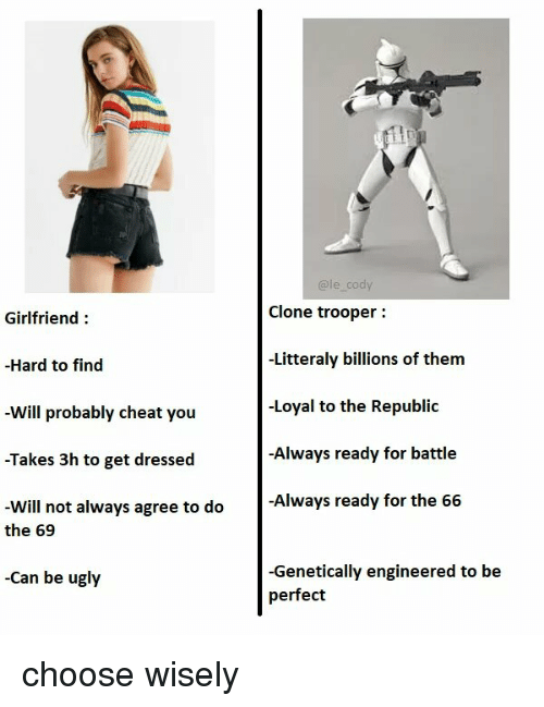 Ugly, Girlfriend, and Can: @le_cody  Clone trooper:  -Litteraly billions of them  -Loyal to the Republic  -Always ready for battle  Girlfriend:  -Hard to find  -Will probably cheat you  -Takes 3h to get dressed  -Will not always agree to do  Always ready for the 66  the 69  -Genetically engineered to be  perfect  -Can be ugly