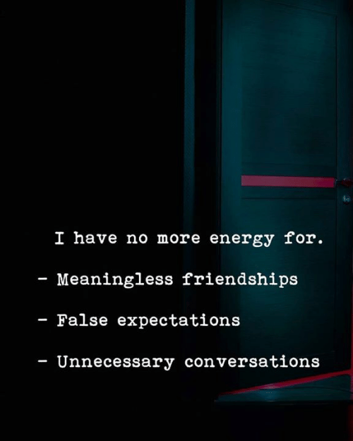 Energy, Memes, and 🤖: le  I have no more energy for  - Meaningless friendships  - False expectations  - Unnecessary conversations