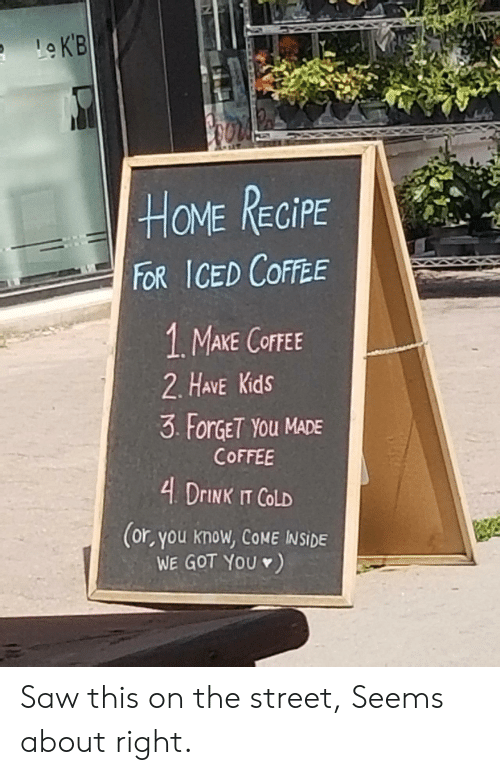 Have Kids: Le K'B  HOME RECIPE  FOR ICED COFFEE  1 MAKE COFFEE  2. HAVE Kids  3 ForGET YOu MADE  COFFEE  4 DRINK IT COLD  (or, you know, COME INSIDE  WE GOT YOU ) Saw this on the street, Seems about right.