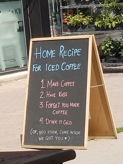Have Kids: Le K'B  HOME RECIPE  FOR ICED COFFEE  1 MAKE COFFEE  2. HAVE Kids  3 ForGET YOu MADE  COFFEE  4 DRINK IT COLD  (or, you know, COME INSIDE  WE GOT YOU )