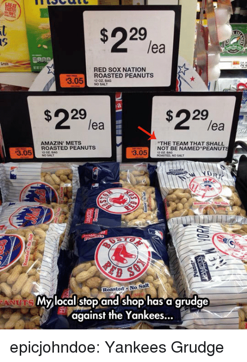 """Tumblr, New York Yankees, and Amazin: lea  rais  RED SOX NATION  ROASTED PEANUTS  NO SALT  3.05 20 OALAG  $22%  $22%a  lea  lea  AMAZIN' METS  THE TEAM THAT SHALL  NOT BE NAMED""""PEANUT  3.05ASTED PEANUTS  3.05 DT  RoastedO No Salt  Mylocalstop and shop has a grudge  against the Yankees... epicjohndoe:  Yankees Grudge"""