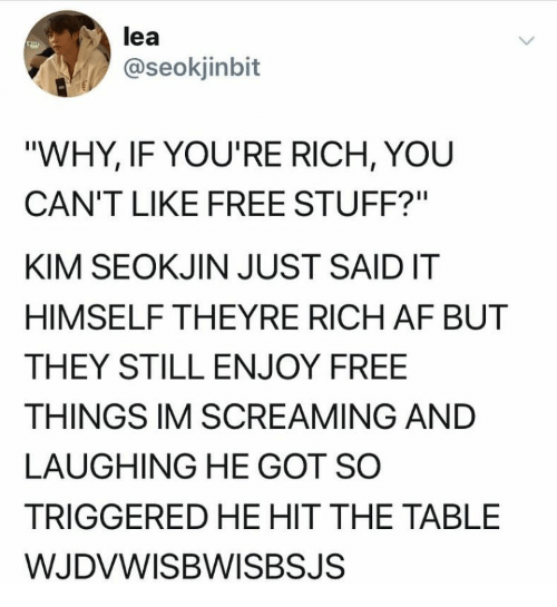 "Lea: lea  @seokjinbit  ""WHY, IF YOU'RE RICH, YOU  CAN'T LIKE FREE STUFF?""  KIM SEOKJIN JUST SAIDIT  HIMSELF THEYRE RICH AF BUT  THEY STILL ENJOY FREE  THINGS IM SCREAMING AND  LAUGHING HE GOT SO  TRIGGERED HE HIT THE TABLE  WJDVWISBWISBSJS"