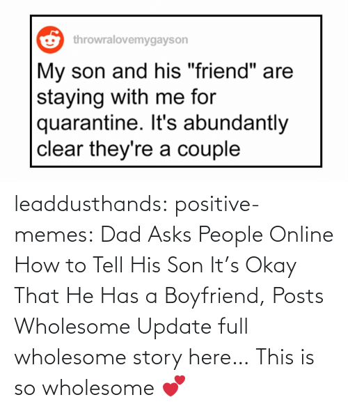 online: leaddusthands:  positive-memes:    Dad Asks People Online How to Tell His Son It's Okay That He Has a Boyfriend, Posts Wholesome Update  full wholesome story here…   This is so wholesome 💕