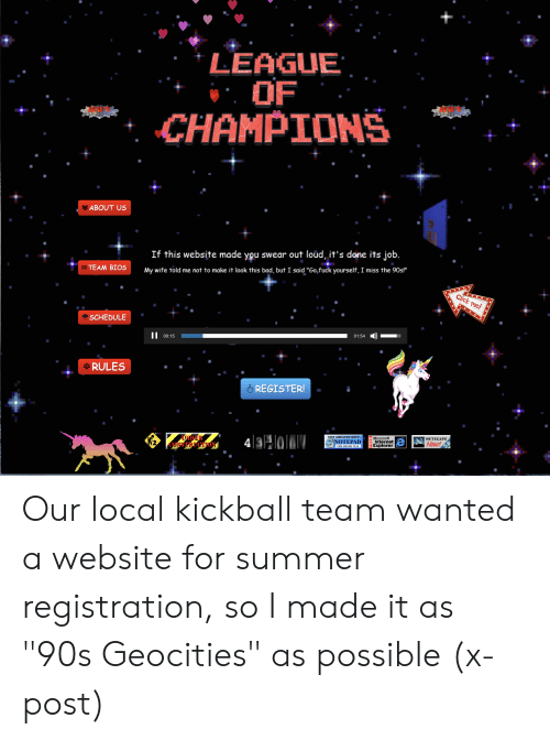 "kickball: LEAGUE  OF  CHAMPIONS  2ABOUT US  If this website made you swear out loud, it's done its job.  BTEAM BIOS  My wife told me not to make it look this bad, but I said ""Go,fuck yourself, I miss the 90sl""  Click me!  SCHEDULE  01:54  II  00:15  tRULES  REGISTER!  SITE CREATED WITH  E Microsoft  Internet  Explorer  NETSCAPE  43o  e NNow!  TUNDER  NOTEPAD  THE RIGHT WAY  NOILIMLLSTO Our local kickball team wanted a website for summer registration, so I made it as ""90s Geocities"" as possible (x-post)"