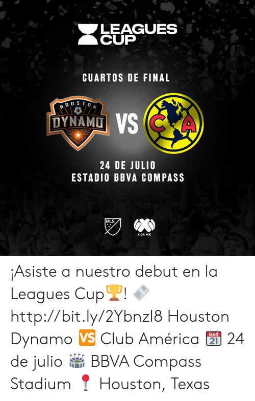 leagues: LEAGUES  CUP  CUARTOS DE FINAL  DUSTON  DYNAMO VS CKA  24 DE JULIO  ESTADIO BBVA COMPASS  MLS  LIGA MX ¡Asiste a nuestro debut en la Leagues Cup🏆!   🎫 http://bit.ly/2YbnzI8  Houston Dynamo 🆚 Club América  📆 24 de julio  🏟 BBVA Compass Stadium  📍 Houston, Texas