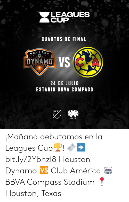 leagues: LEAGUES  CUP  CUARTOS DE FINAL  DUSTON  DYNAMO VS CKA  24 DE JULIO  ESTADIO BBVA COMPASS  MLS  LIGA MX ¡Mañana debutamos en la Leagues Cup🏆!  🎫➡️ bit.ly/2YbnzI8 Houston Dynamo 🆚 Club América  🏟 BBVA Compass Stadium 📍 Houston, Texas