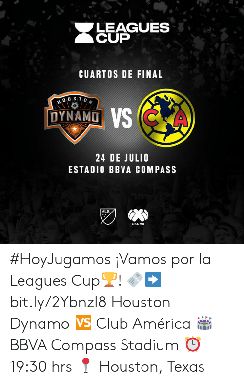 leagues: LEAGUES  CUP  CUARTOS DE FINAL  DUSTON  DYNAMO VS CKA  24 DE JULIO  ESTADIO BBVA COMPASS  MLS  LIGA MX #HoyJugamos ¡Vamos por la Leagues Cup🏆!  🎫➡️ bit.ly/2YbnzI8 Houston Dynamo 🆚 Club América  🏟 BBVA Compass Stadium ⏰ 19:30 hrs  📍 Houston, Texas