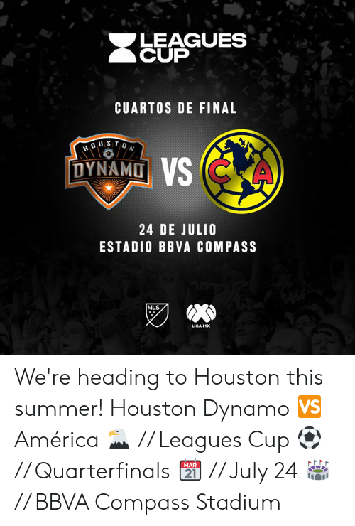 leagues: LEAGUES  CUP  CUARTOS DE FINAL  DYNAMD  24 DE JULIO  ESTADIO BBVA COMPASS  MLS  LIGA MX We're heading to Houston this summer!  Houston Dynamo 🆚 América  🦅 // Leagues Cup ⚽️ // Quarterfinals  📆 // July 24 🏟️ // BBVA Compass Stadium