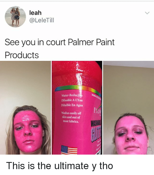 courting: leah  @LeleTill  See you in court Palmer Paint  Products  Water-Reduci  Diluable A LEau  Diluible En Agua  Washes easily off  skin and out of  most fabrics This is the ultimate y tho