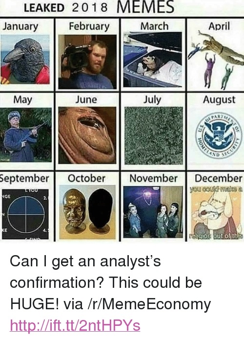 """gio: LEAKED 2018 MEMES  January  February  March  April  May  June  July  August  Septembe October NovemberDecember  GE  2,  gio oukOth <p>Can I get an analyst&rsquo;s confirmation? This could be HUGE! via /r/MemeEconomy <a href=""""http://ift.tt/2ntHPYs"""">http://ift.tt/2ntHPYs</a></p>"""