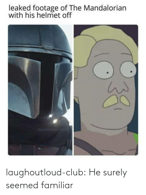 seemed: leaked footage of The Mandalorian  with his helmet off laughoutloud-club:  He surely seemed familiar
