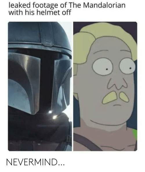 nevermind: leaked footage of The Mandalorian  with his helmet off NEVERMIND…