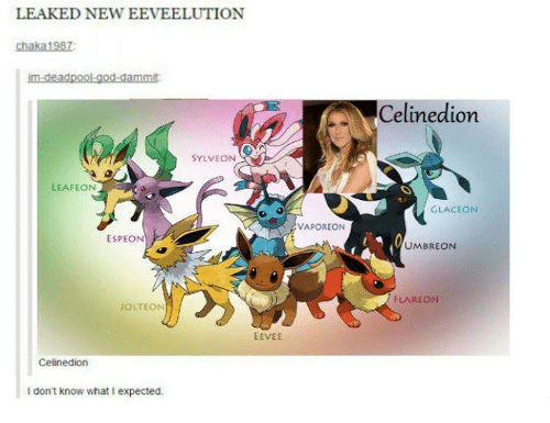 umbreon: LEAKED NEW EEVEELUTION  chaka1987  im-deadpool god dammit  SYLVEON  LEAFEON  ESPEON  JOLTEON  EEVEE  Celine dion  don't know what l expected.  VAPOREON  Celine dion  GLACEON  UMBREON  FLAREON