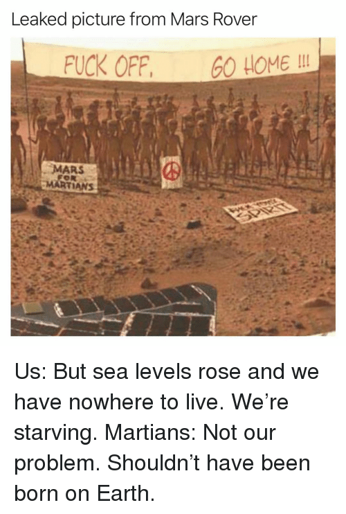 mars rover: Leaked picture from Mars Rover  FUCK OFF, O HOME I  MARS Us: But sea levels rose and we have nowhere to live. We're starving. Martians: Not our problem. Shouldn't have been born on Earth.