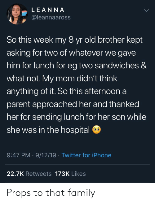 Asking For: LEANNA  @leannaaross  So this week my 8 yr old brother kept  asking for two of whatever we gave  him for lunch for eg two sandwiches &  what not. My mom didn't think  anything of it. So this afternoon a  parent approached her and thanked  her for sending lunch for her son while  she was in the hospital O  9:47 PM · 9/12/19 · Twitter for iPhone  22.7K Retweets 173K Likes Props to that family