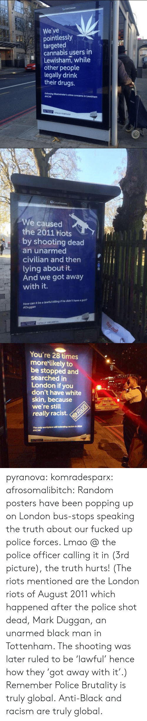 white skin: lear Channe  We've  pointlessly  targeted  cannabis users in  Lewisham, while  other people  legally drink  their drugs.  ST  Juti-  Enforcing Westminster's crime concerns in Lewisham  #ACAB  POLICE  TOTALLY POINTLESS   GLEARCHANNEL  We caused  the 2011 riots  by shooting dead  an unarmed  civilian and then  lying about it.  And we got away  with it.  How can it be a lawful killing if he didn't have a gun?  #Duggan  TOTALLY UNLAWFUL  POLICE  D   You're 28 times  more likely to  be stopped and  searched in  London if you  don't have white  skin, because  we're still  BX62 B  CITY-RACIST  POLICE  really racist.  ww  POLICE  ww  The only workplace still tolerating racism in 2014  #ACAB  TOTALLY RACIST pyranova:  komradesparx:  afrosomalibitch:  Random posters have been popping up on London bus-stops speaking the truth about our fucked up police forces. Lmao @ the police officer calling it in (3rd picture), the truth hurts! (The riots mentioned are the London riots of August 2011 which happened after the police shot dead, Mark Duggan, an unarmed black man in Tottenham. The shooting was later ruled to be 'lawful' hence how they 'got away with it'.)  Remember Police Brutality is truly global.  Anti-Black and racism are truly global.