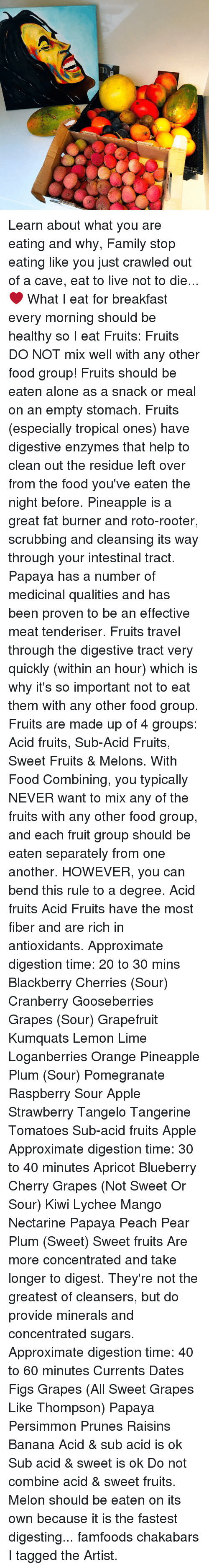 food groups: Learn about what you are eating and why, Family stop eating like you just crawled out of a cave, eat to live not to die... ❤️ What I eat for breakfast every morning should be healthy so I eat Fruits: Fruits DO NOT mix well with any other food group! Fruits should be eaten alone as a snack or meal on an empty stomach. Fruits (especially tropical ones) have digestive enzymes that help to clean out the residue left over from the food you've eaten the night before. Pineapple is a great fat burner and roto-rooter, scrubbing and cleansing its way through your intestinal tract. Papaya has a number of medicinal qualities and has been proven to be an effective meat tenderiser. Fruits travel through the digestive tract very quickly (within an hour) which is why it's so important not to eat them with any other food group. Fruits are made up of 4 groups: Acid fruits, Sub-Acid Fruits, Sweet Fruits & Melons. With Food Combining, you typically NEVER want to mix any of the fruits with any other food group, and each fruit group should be eaten separately from one another. HOWEVER, you can bend this rule to a degree. Acid fruits Acid Fruits have the most fiber and are rich in antioxidants. Approximate digestion time: 20 to 30 mins Blackberry Cherries (Sour) Cranberry Gooseberries Grapes (Sour) Grapefruit Kumquats Lemon Lime Loganberries Orange Pineapple Plum (Sour) Pomegranate Raspberry Sour Apple Strawberry Tangelo Tangerine Tomatoes Sub-acid fruits Apple Approximate digestion time: 30 to 40 minutes Apricot Blueberry Cherry Grapes (Not Sweet Or Sour) Kiwi Lychee Mango Nectarine Papaya Peach Pear Plum (Sweet) Sweet fruits Are more concentrated and take longer to digest. They're not the greatest of cleansers, but do provide minerals and concentrated sugars. Approximate digestion time: 40 to 60 minutes Currents Dates Figs Grapes (All Sweet Grapes Like Thompson) Papaya Persimmon Prunes Raisins Banana Acid & sub acid is ok Sub acid & sweet is ok Do not combine acid & sweet f
