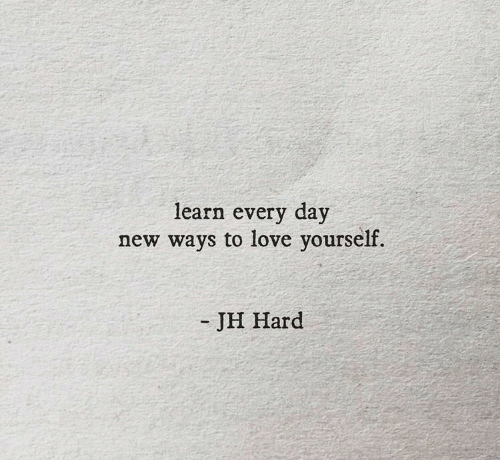 Love, Day, and New: learn every day  new ways to love yourself.  -JH Hard
