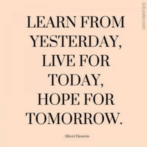 for today: LEARN FROM  YESTERDAY,  LIVE FOR  TODAY,  HOPE FOR  TOMORROW.  Albert Einetein