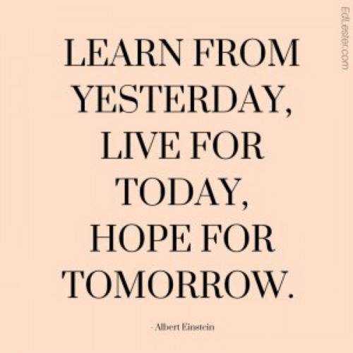 for today: LEARN FROM  YESTERDAY,  LIVE FOR  TODAY,  HOPE FOR  TOMORROW  Albert Einetein