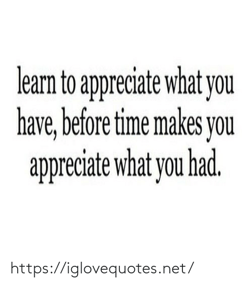 What You: learn to appreciate what you  have, before time makes you  appreciate what you had. https://iglovequotes.net/