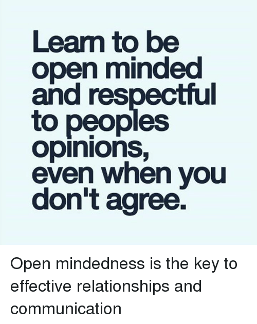 Opinionating: Learn to be  open minded  and respectful  to peoples  opinions,  even when you  don't agree. Open mindedness is the key to effective relationships and communication