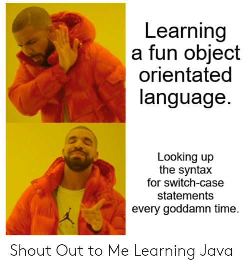 Java, Time, and Fun: Learning  a fun object  orientated  language.  Looking up  the syntax  for switch-case  statements  every goddamn time. Shout Out to Me Learning Java