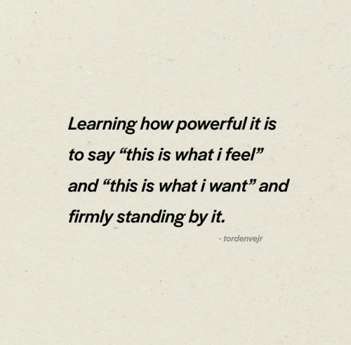 "Firmly: Learning how powerful it is  to say ""this is what i feel""  and ""this is what i want"" and  firmly standing by it.  -tordenvejr"